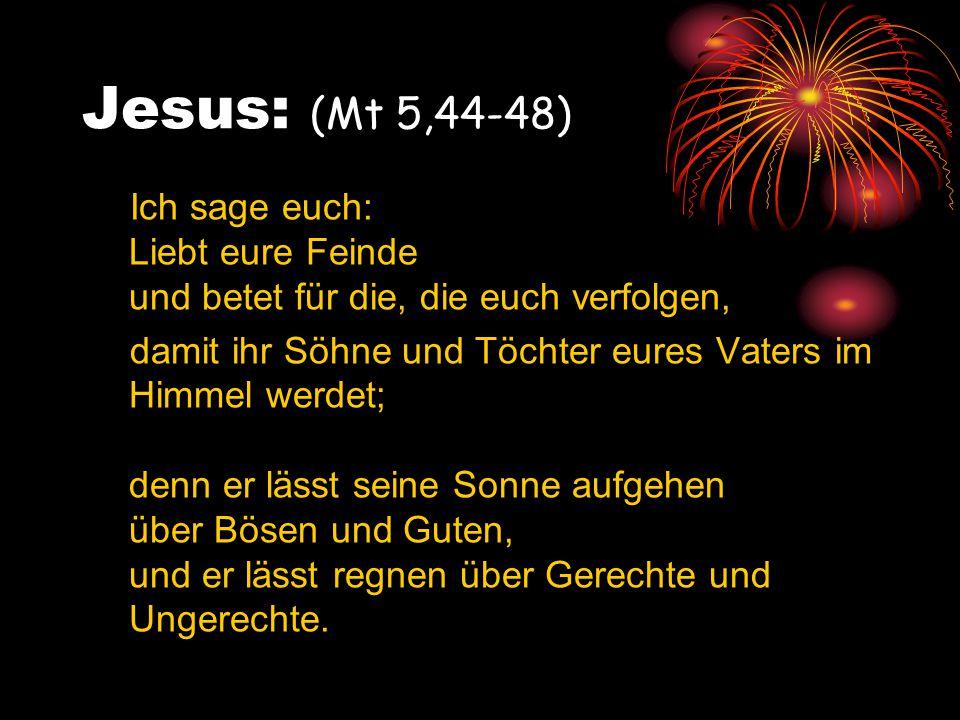 Jesus: (Mt 5,44-48) Ich sage euch: Liebt eure Feinde und betet für die, die euch verfolgen,