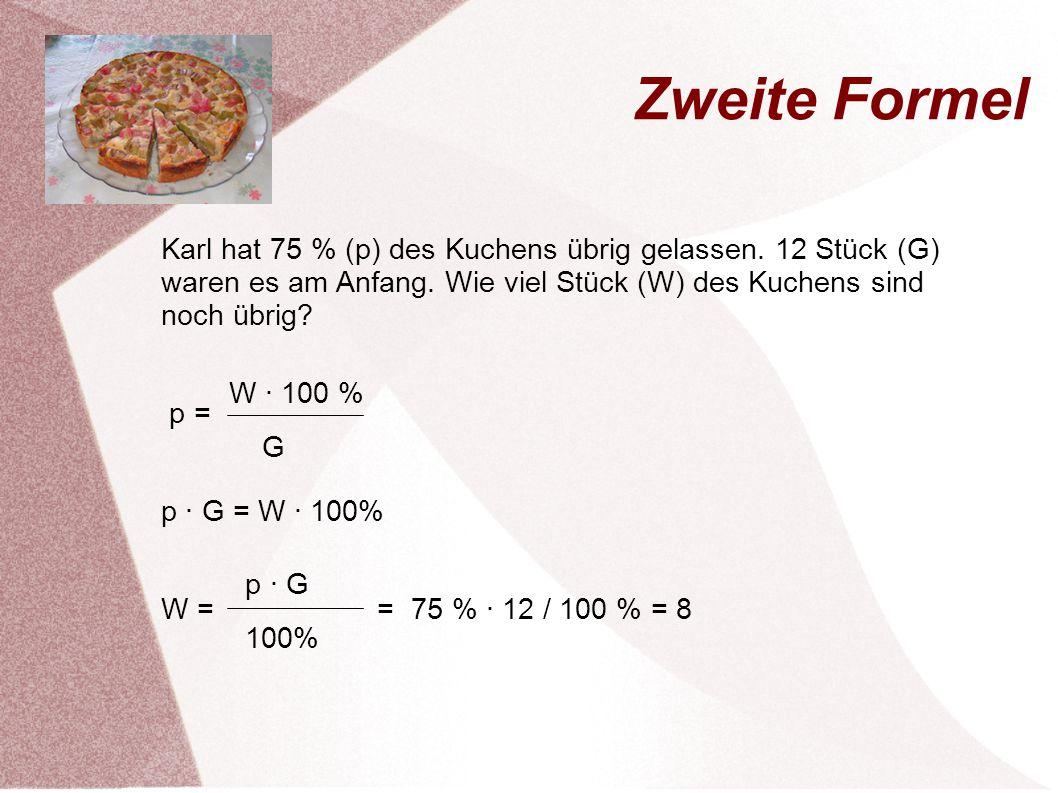 Zweite Formel Karl hat 75 % (p) des Kuchens übrig gelassen. 12 Stück (G) waren es am Anfang. Wie viel Stück (W) des Kuchens sind noch übrig
