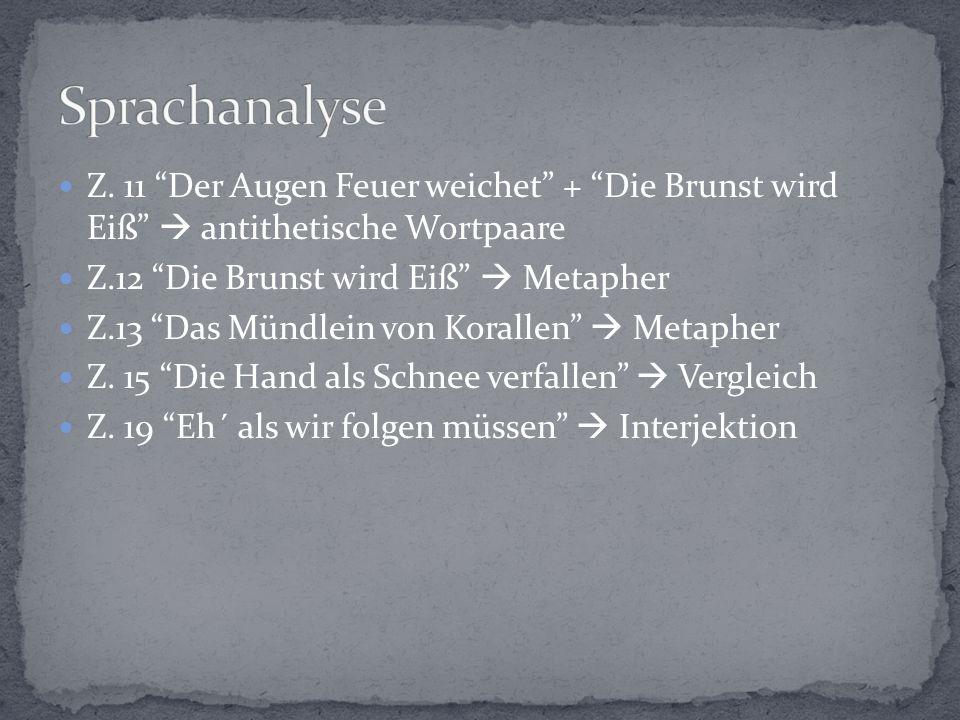 Sprachanalyse Z. 11 Der Augen Feuer weichet + Die Brunst wird Eiß  antithetische Wortpaare. Z.12 Die Brunst wird Eiß  Metapher.