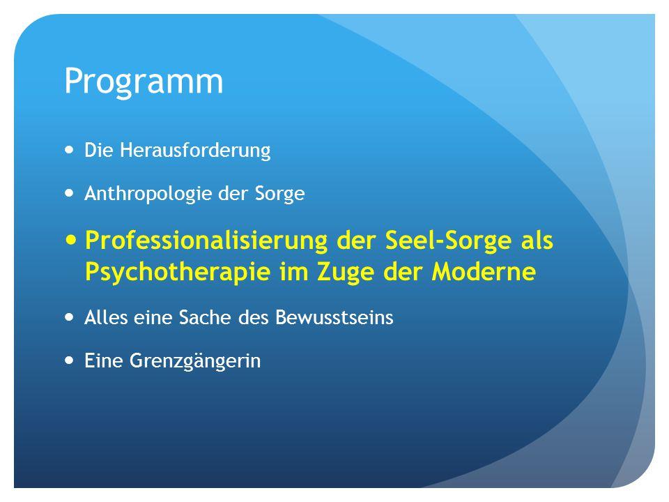 Programm Die Herausforderung. Anthropologie der Sorge. Professionalisierung der Seel-Sorge als Psychotherapie im Zuge der Moderne.