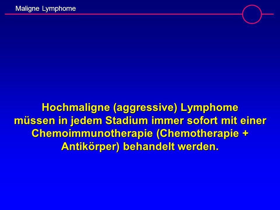 Hochmaligne (aggressive) Lymphome müssen in jedem Stadium immer sofort mit einer Chemoimmunotherapie (Chemotherapie + Antikörper) behandelt werden.