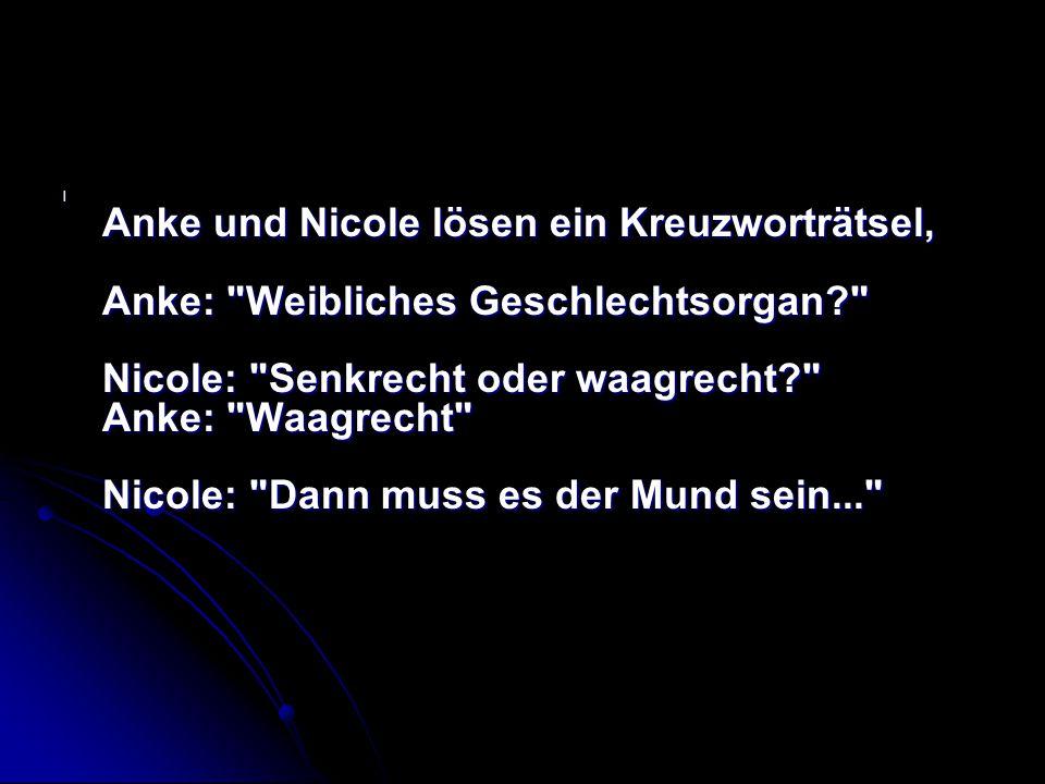 Anke und Nicole lösen ein Kreuzworträtsel, Anke: Weibliches Geschlechtsorgan Nicole: Senkrecht oder waagrecht Anke: Waagrecht Nicole: Dann muss es der Mund sein...