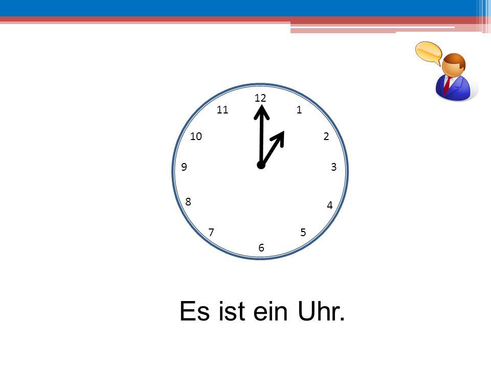 12 11 1 10 2 9 3 8 4 7 5 6 Es ist ein Uhr.