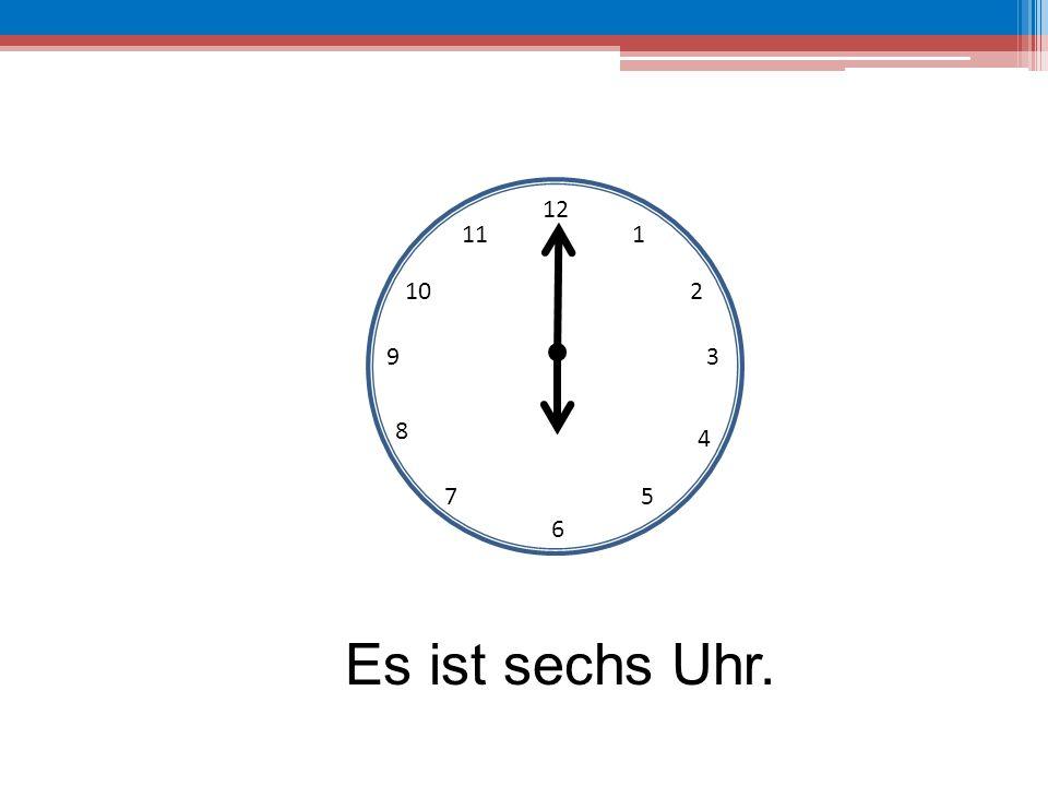 12 11 1 10 2 9 3 8 4 7 5 6 Es ist sechs Uhr.