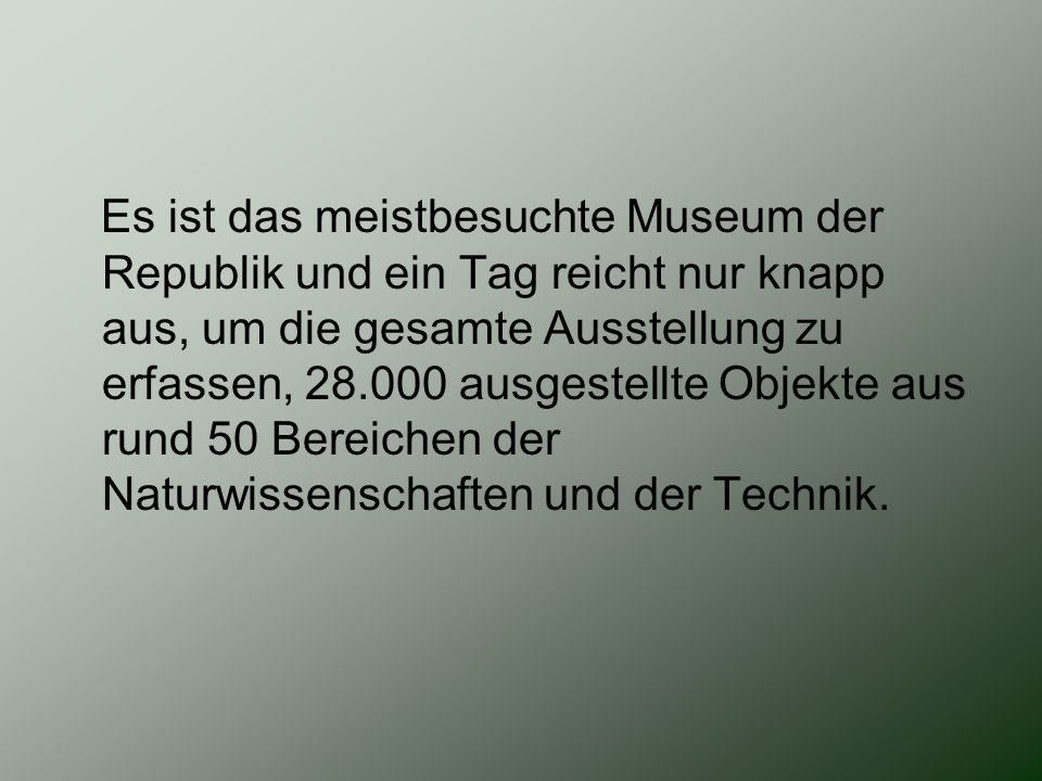 Es ist das meistbesuchte Museum der Republik und ein Tag reicht nur knapp aus, um die gesamte Ausstellung zu erfassen, 28.000 ausgestellte Objekte aus rund 50 Bereichen der Naturwissenschaften und der Technik.
