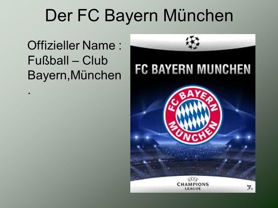 Der FC Bayern München Offizieller Name : Fußball – Club Bayern,München.