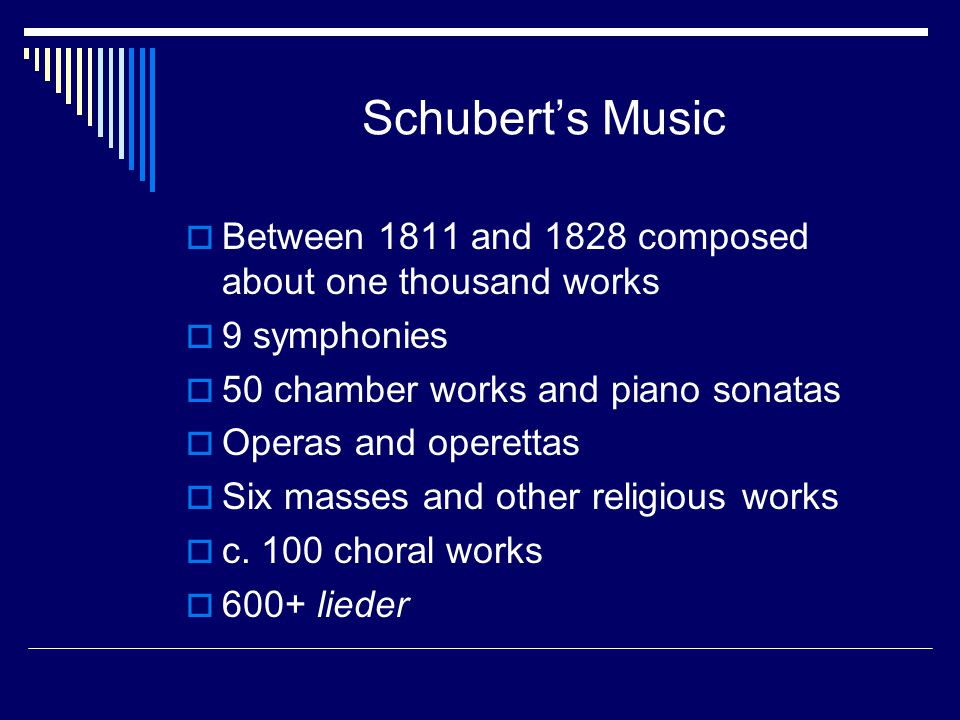 Schubert's Music Between 1811 and 1828 composed about one thousand works. 9 symphonies. 50 chamber works and piano sonatas.