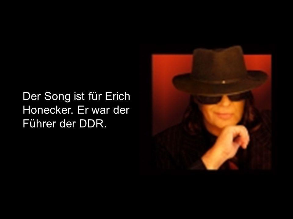 Der Song ist für Erich Honecker. Er war der Führer der DDR.