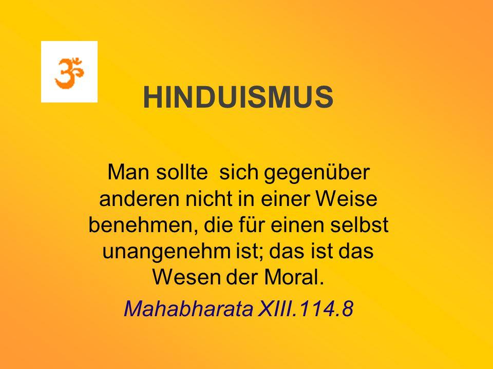 HINDUISMUS Man sollte sich gegenüber anderen nicht in einer Weise benehmen, die für einen selbst unangenehm ist; das ist das Wesen der Moral.