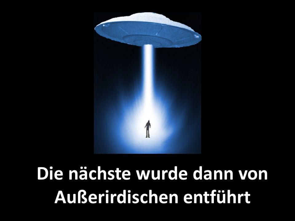 Die nächste wurde dann von Außerirdischen entführt