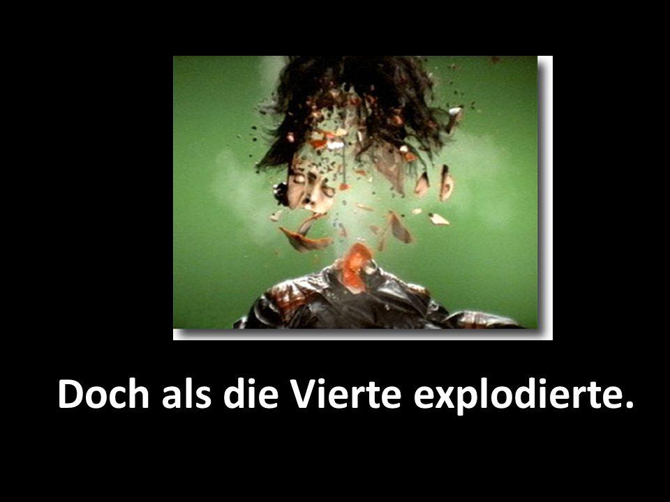 Doch als die Vierte explodierte.