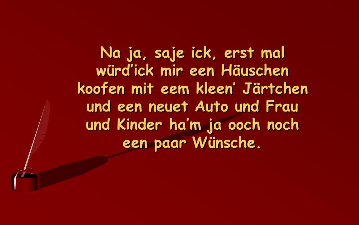 Na ja, saje ick, erst mal würd'ick mir een Häuschen koofen mit eem kleen' Järtchen und een neuet Auto und Frau und Kinder ha'm ja ooch noch een paar Wünsche.
