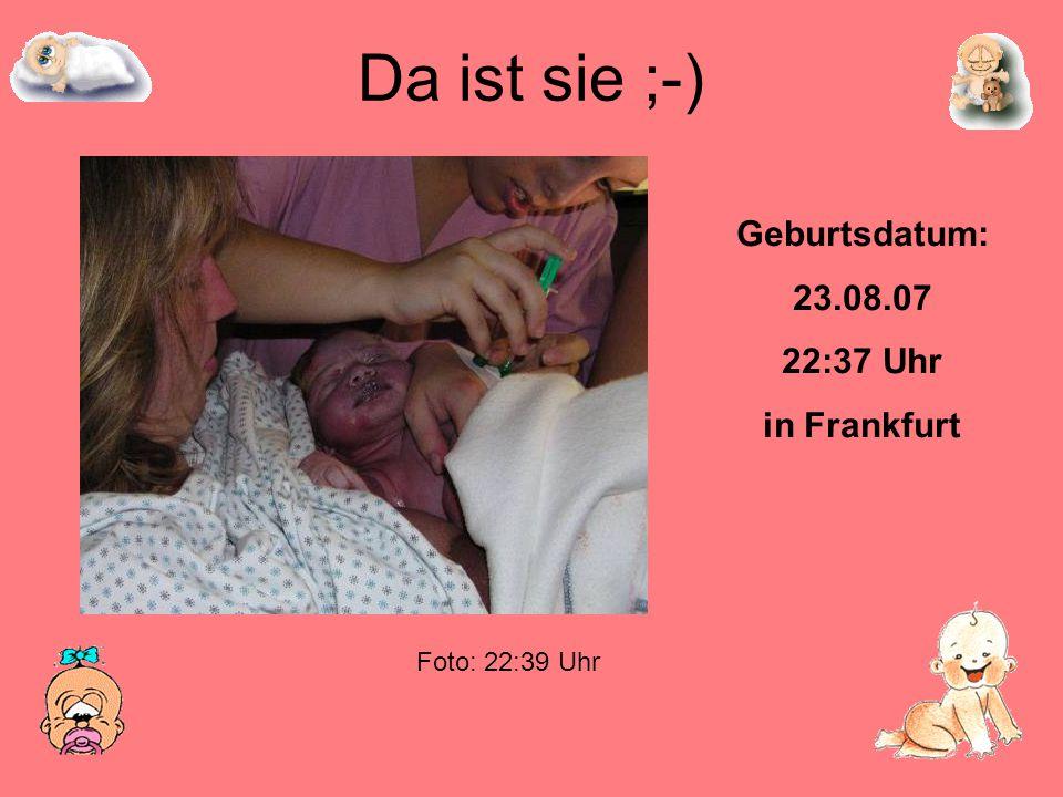 Da ist sie ;-) Geburtsdatum: 23.08.07 22:37 Uhr in Frankfurt