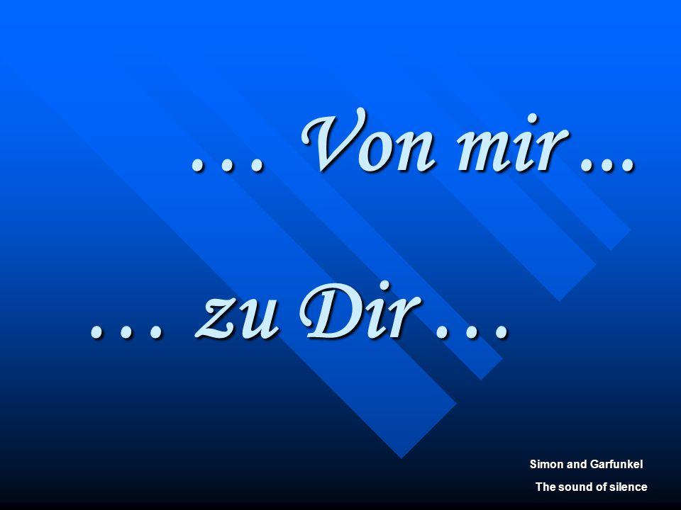 … Von mir ... … zu Dir … Simon and Garfunkel The sound of silence