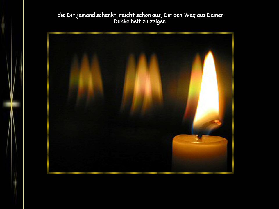 die Dir jemand schenkt, reicht schon aus, Dir den Weg aus Deiner Dunkelheit zu zeigen.