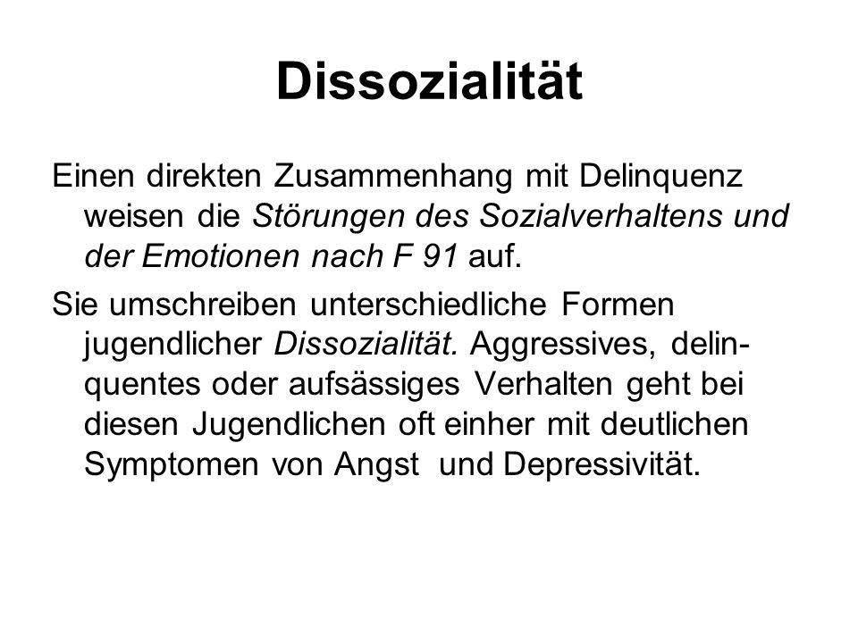 Dissozialität Einen direkten Zusammenhang mit Delinquenz weisen die Störungen des Sozialverhaltens und der Emotionen nach F 91 auf.
