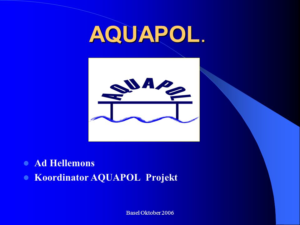 AQUAPOL. Ad Hellemons Koordinator AQUAPOL Projekt Basel Oktober 2006