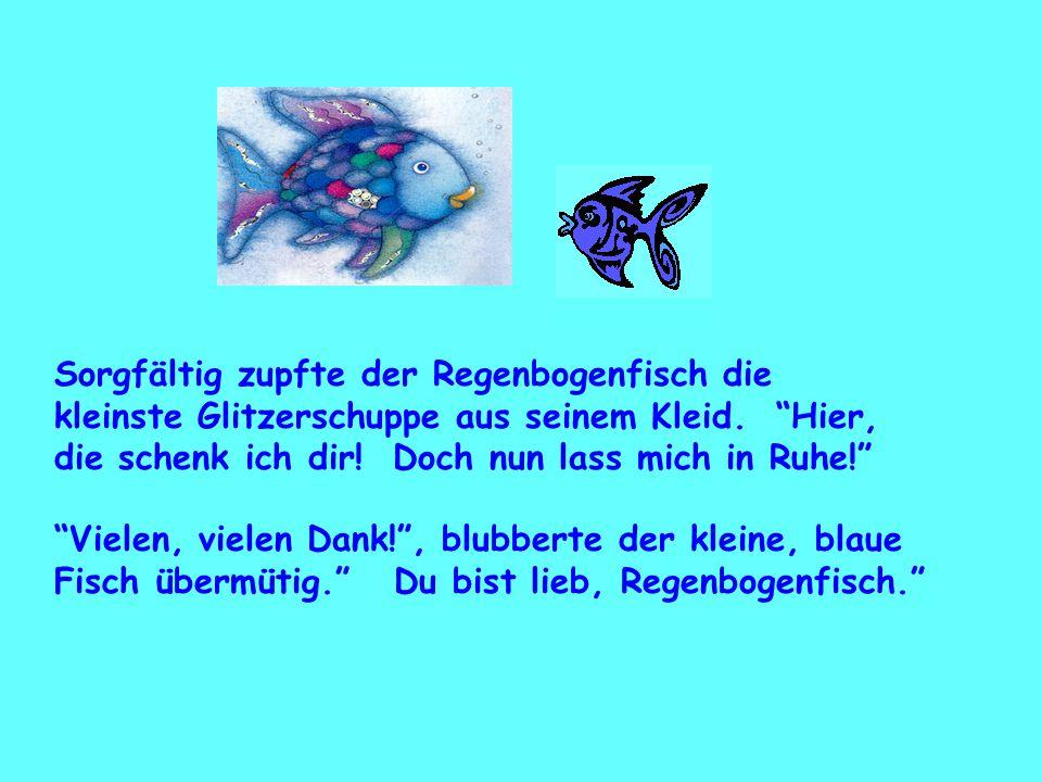 Sorgfältig zupfte der Regenbogenfisch die kleinste Glitzerschuppe aus seinem Kleid. Hier, die schenk ich dir! Doch nun lass mich in Ruhe!