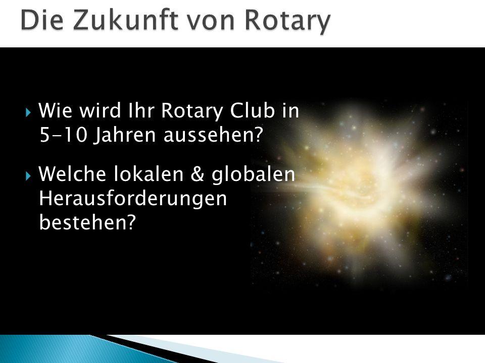 Die Zukunft von Rotary Wie wird Ihr Rotary Club in 5-10 Jahren aussehen Welche lokalen & globalen Herausforderungen bestehen