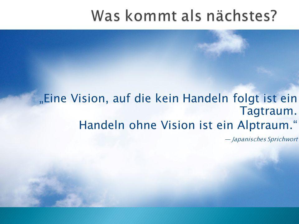 """Was kommt als nächstes """"Eine Vision, auf die kein Handeln folgt ist ein Tagtraum. Handeln ohne Vision ist ein Alptraum."""