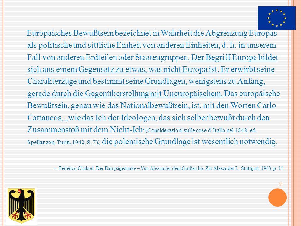 """Europäisches Bewußtsein bezeichnet in Wahrheit die Abgrenzung Europas als politische und sittliche Einheit von anderen Einheiten, d. h. in unserem Fall von anderen Erdteilen oder Staatengruppen. Der Begriff Europa bildet sich aus einem Gegensatz zu etwas, was nicht Europa ist. Er erwirbt seine Charakterzüge und bestimmt seine Grundlagen, wenigstens zu Anfang, gerade durch die Gegenüberstellung mit Uneuropäischem. Das europäische Bewußtsein, genau wie das Nationalbewußtsein, ist, mit den Worten Carlo Cattaneos, """"wie das Ich der Ideologen, das sich selber bewußt durch den Zusammenstoß mit dem Nicht-Ich (Considerazioni sulle cose d´Italia nel 1848, ed. Spellanzon, Turin, 1942, S. 7); die polemische Grundlage ist wesentlich notwendig."""