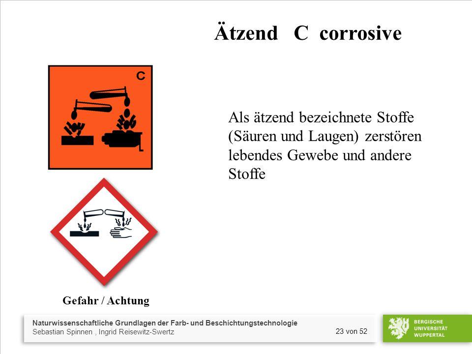 Ätzend C corrosive Als ätzend bezeichnete Stoffe (Säuren und Laugen) zerstören. lebendes Gewebe und andere.