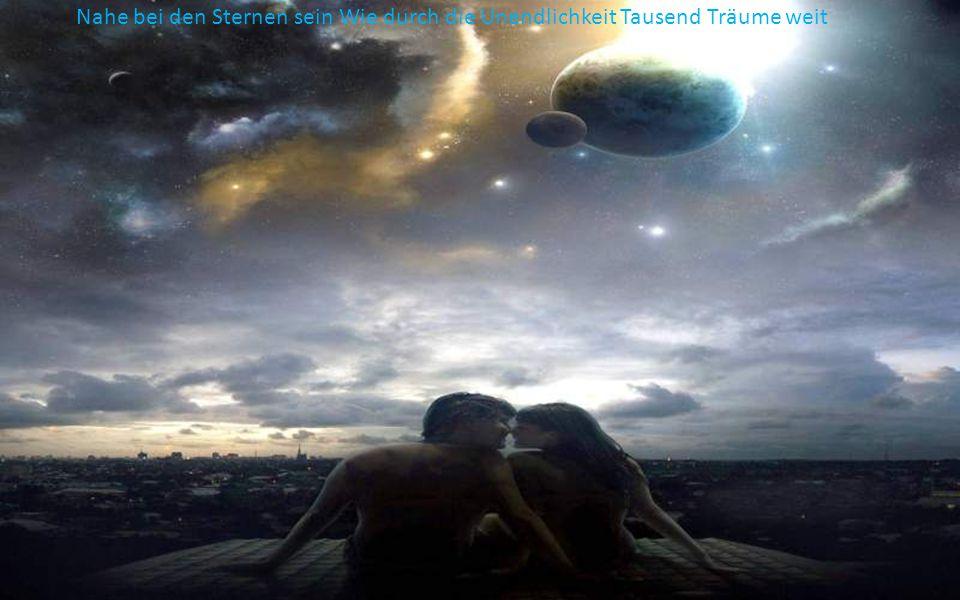 Nahe bei den Sternen sein Wie durch die Unendlichkeit Tausend Träume weit