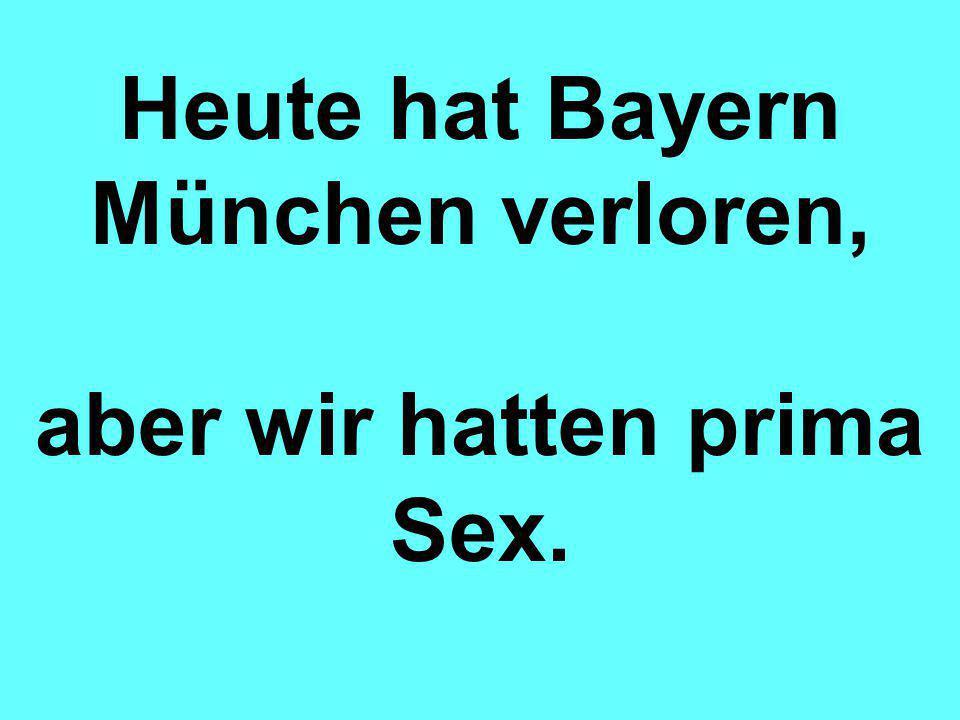 Heute hat Bayern München verloren, aber wir hatten prima Sex.