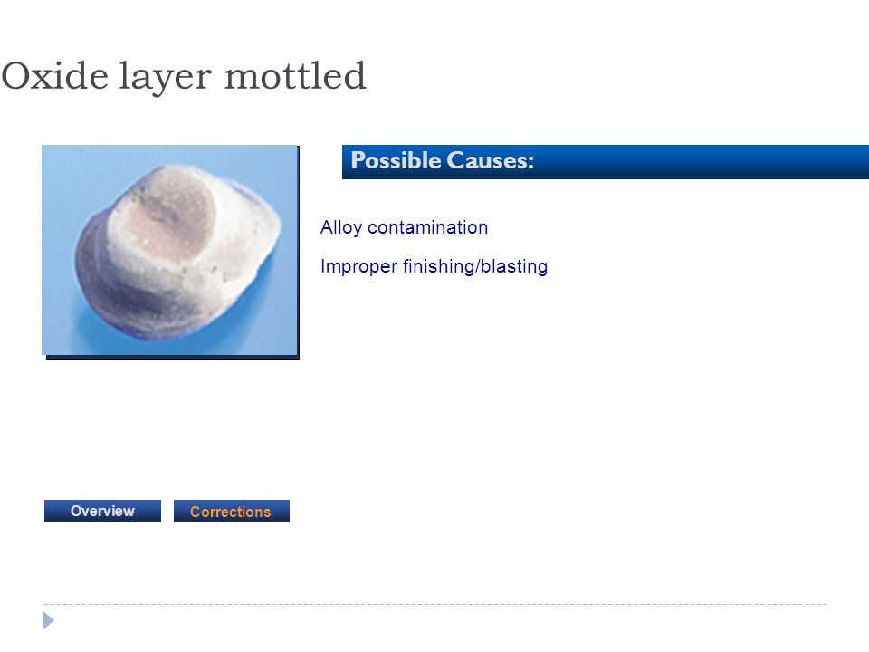 Oxide layer mottled Possible Causes: Alloy contamination