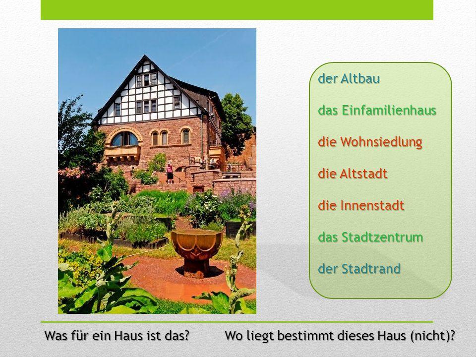 der Altbau das Einfamilienhaus. die Wohnsiedlung. die Altstadt. die Innenstadt. das Stadtzentrum.