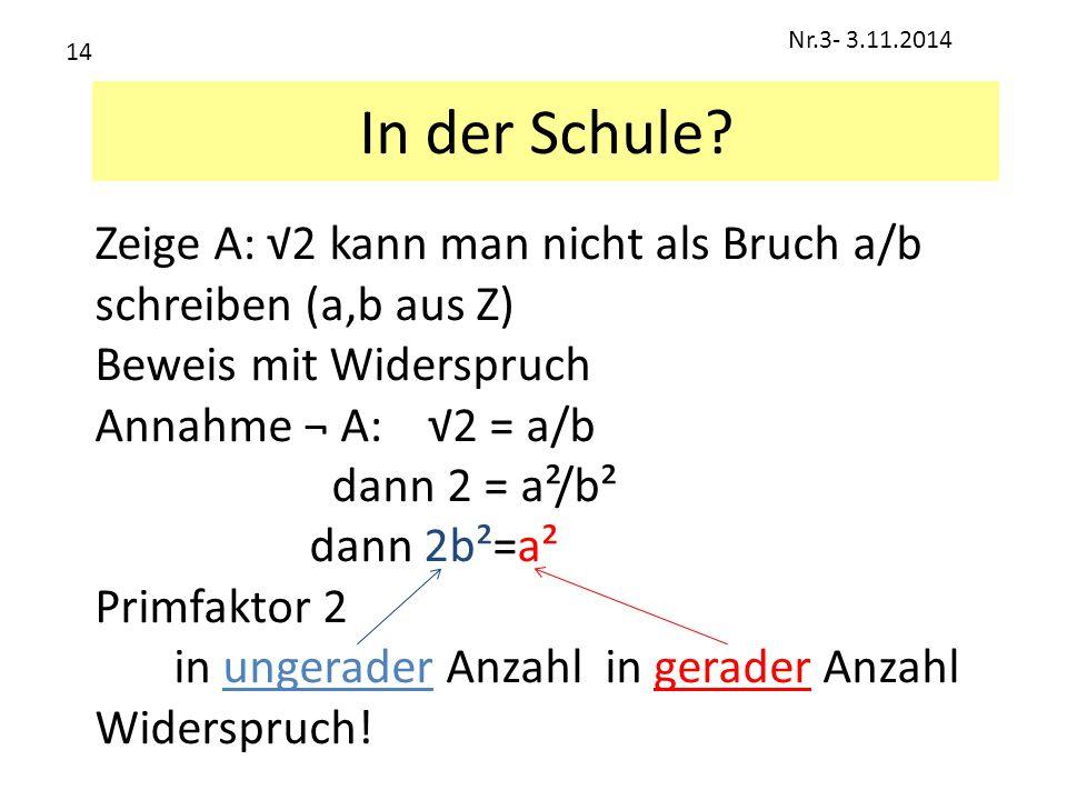 Nr.3- 3.11.2014 14. In der Schule Zeige A: √2 kann man nicht als Bruch a/b schreiben (a,b aus Z)
