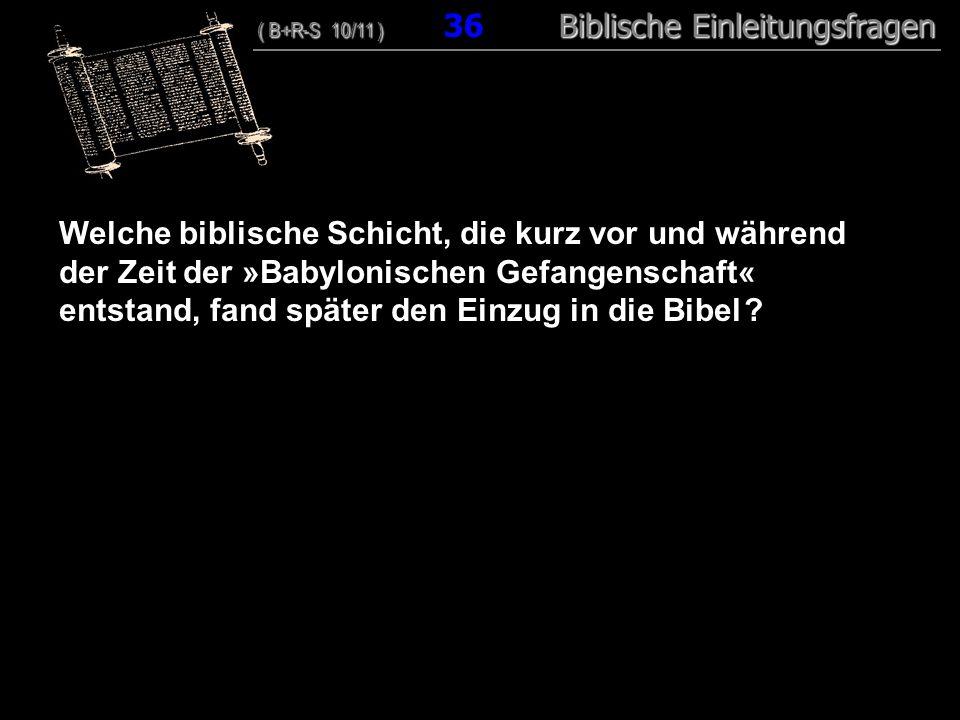 35 Welche biblische Schicht, die kurz vor und während der Zeit der »Babylonischen Gefangenschaft« entstand, fand später den Einzug in die Bibel