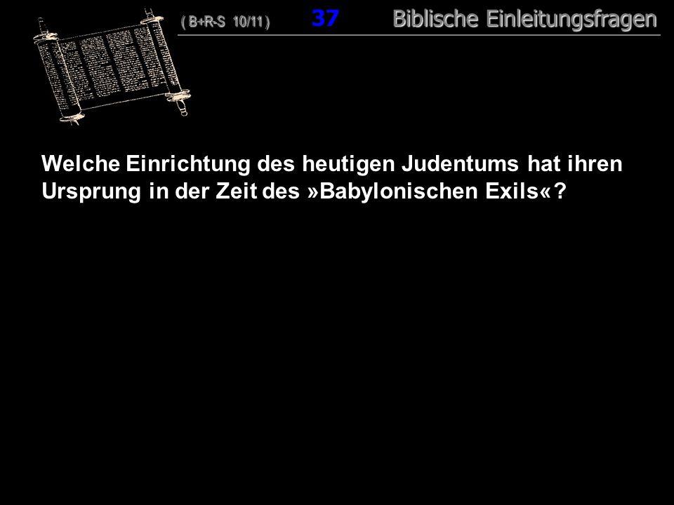 36 Welche Einrichtung des heutigen Judentums hat ihren Ursprung in der Zeit des »Babylonischen Exils«