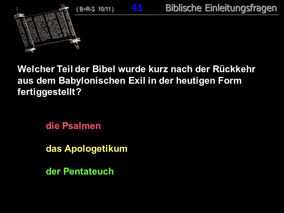 40 Welcher Teil der Bibel wurde kurz nach der Rückkehr aus dem Babylonischen Exil in der heutigen Form fertiggestellt