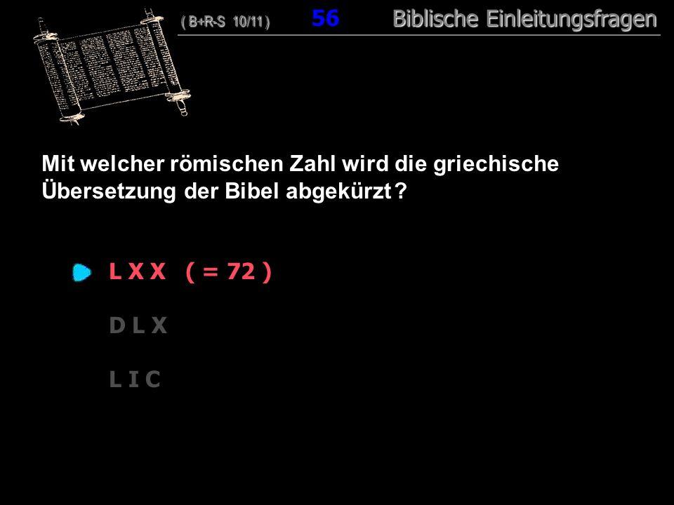 54 Mit welcher römischen Zahl wird die griechische Übersetzung der Bibel abgekürzt L X X ( = 72 )