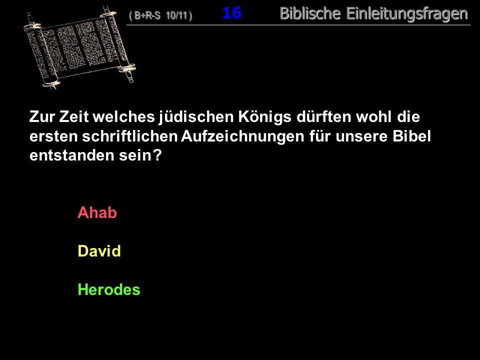 16 Zur Zeit welches jüdischen Königs dürften wohl die ersten schriftlichen Aufzeichnungen für unsere Bibel entstanden sein