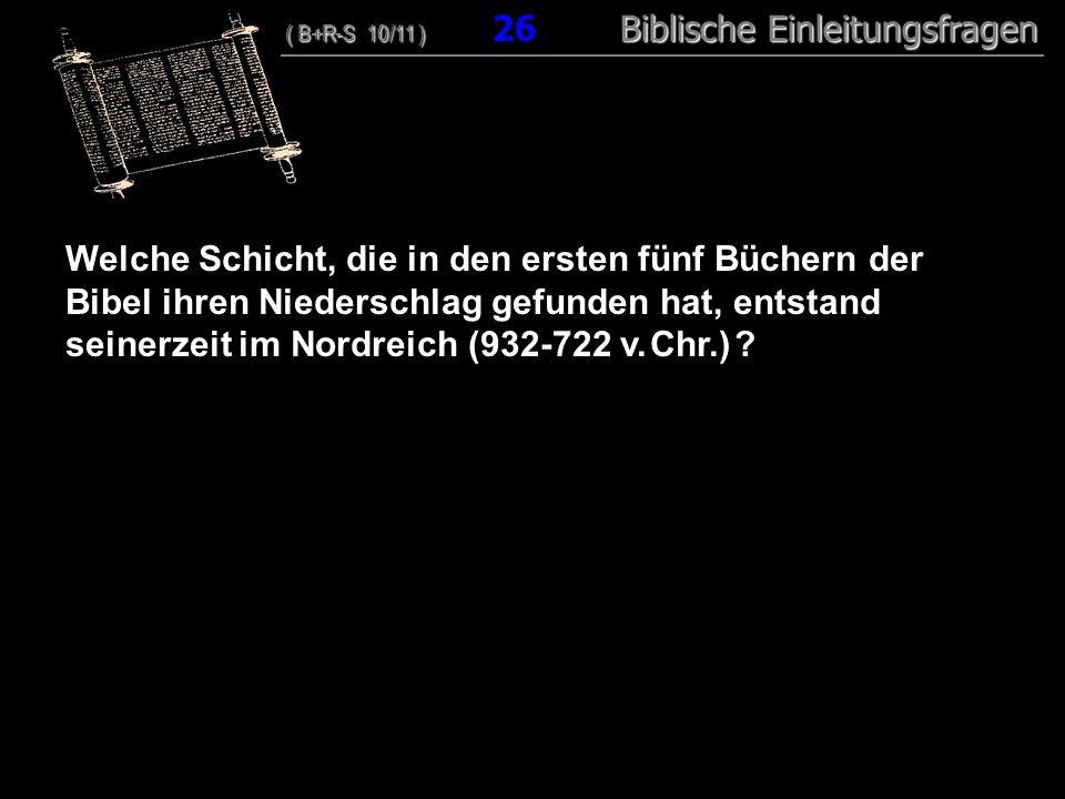25 Welche Schicht, die in den ersten fünf Büchern der Bibel ihren Niederschlag gefunden hat, entstand seinerzeit im Nordreich (932-722 v. Chr.)
