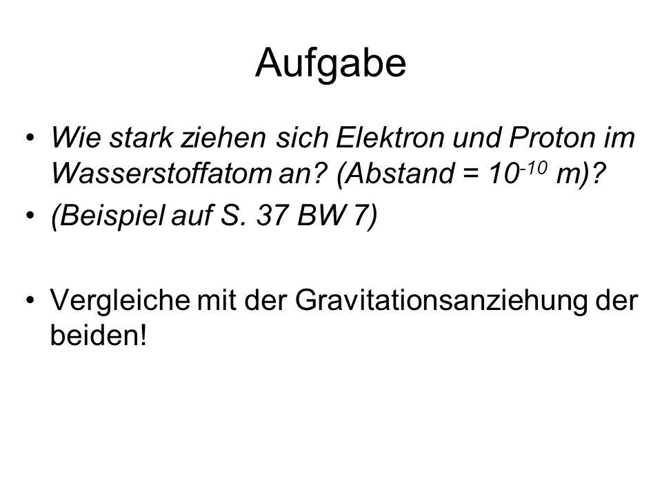 Aufgabe Wie stark ziehen sich Elektron und Proton im Wasserstoffatom an (Abstand = 10-10 m) (Beispiel auf S. 37 BW 7)