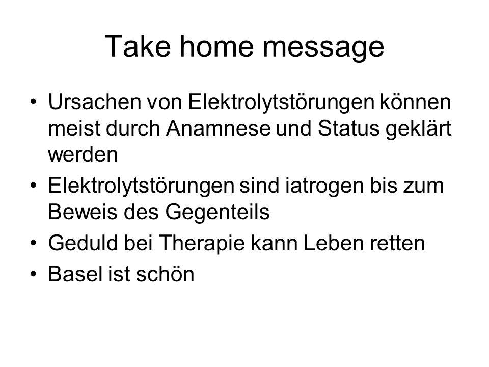 Take home message Ursachen von Elektrolytstörungen können meist durch Anamnese und Status geklärt werden.
