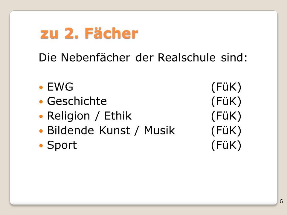 zu 2. Fächer Die Nebenfächer der Realschule sind: EWG (FüK)