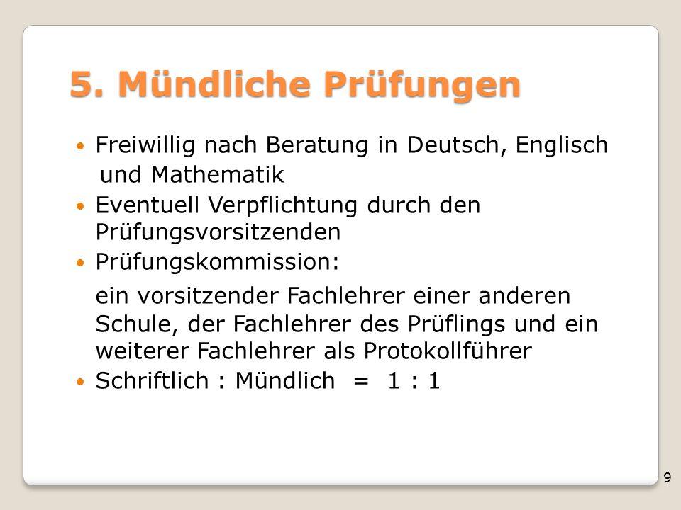 5. Mündliche Prüfungen Freiwillig nach Beratung in Deutsch, Englisch. und Mathematik. Eventuell Verpflichtung durch den Prüfungsvorsitzenden.
