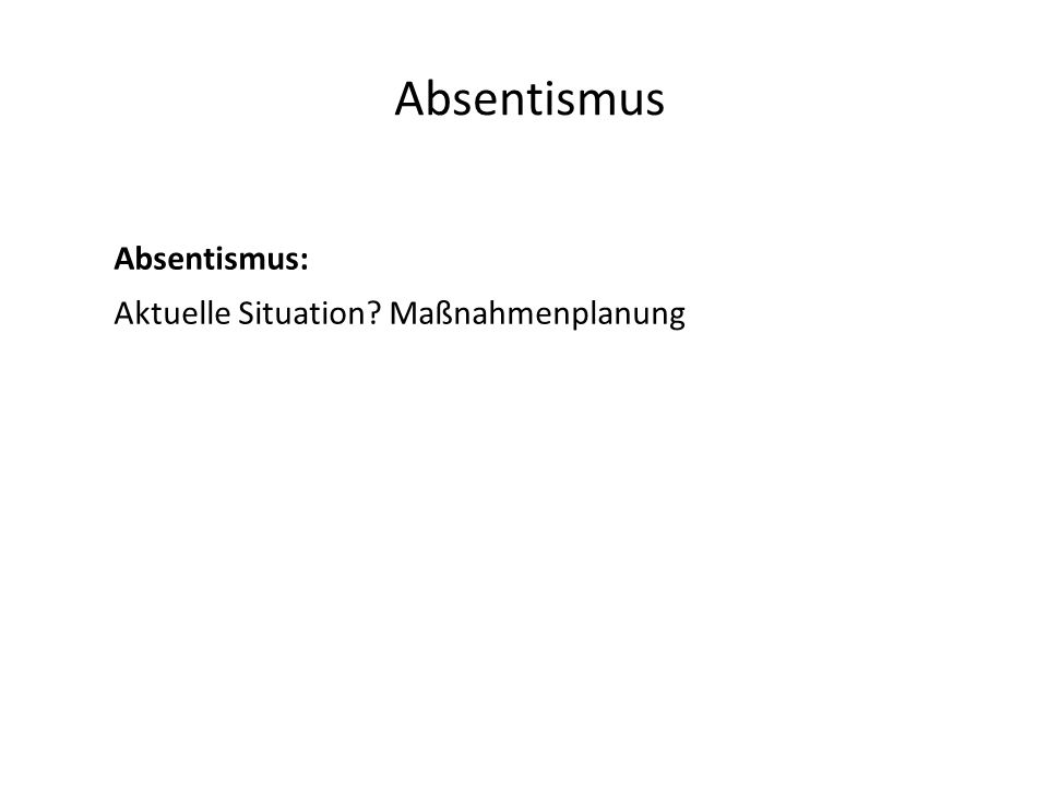 Absentismus Absentismus: Aktuelle Situation Maßnahmenplanung