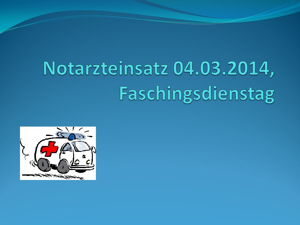 Notarzteinsatz 04.03.2014, Faschingsdienstag