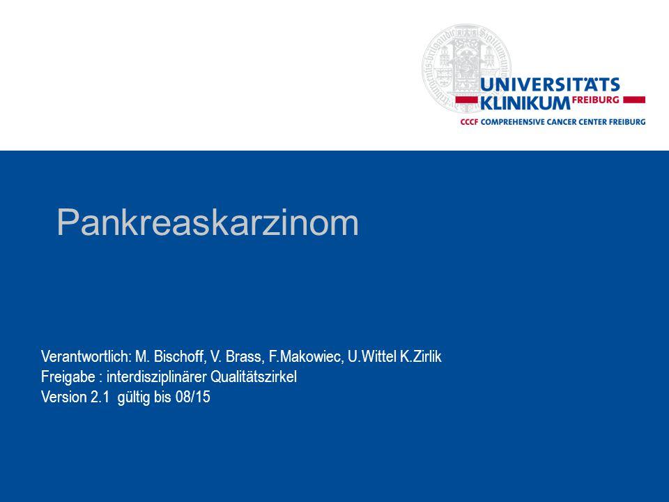 Pankreaskarzinom Verantwortlich: M. Bischoff, V. Brass, F.Makowiec, U.Wittel K.Zirlik. Freigabe : interdisziplinärer Qualitätszirkel.