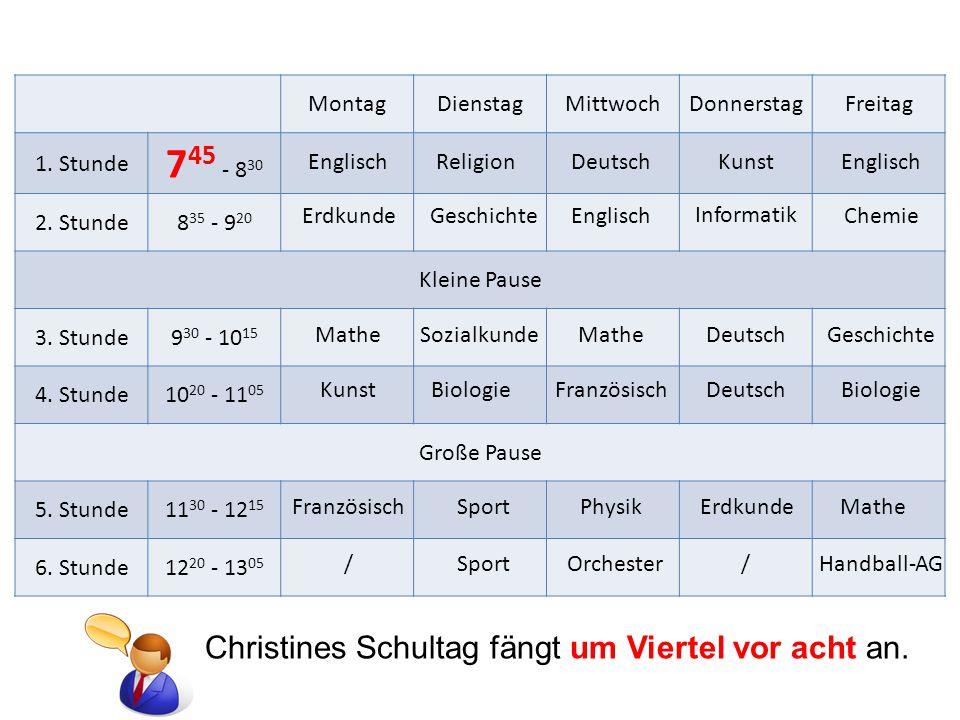 745 - 830 Christines Schultag fängt um Viertel vor acht an. Montag