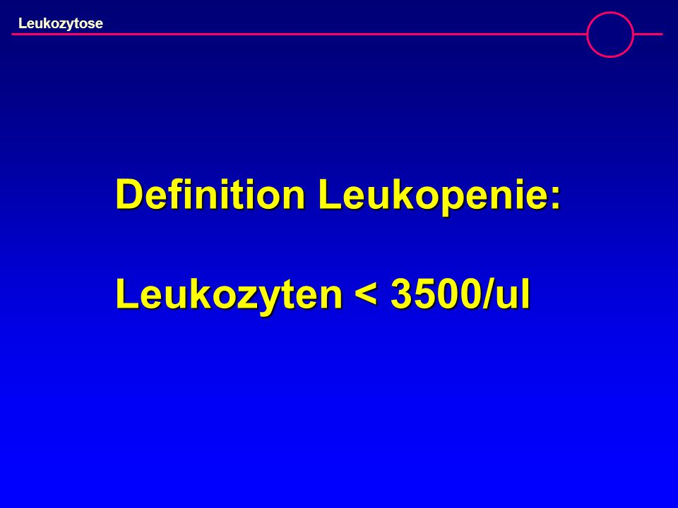 Definition Leukopenie: Leukozyten < 3500/ul