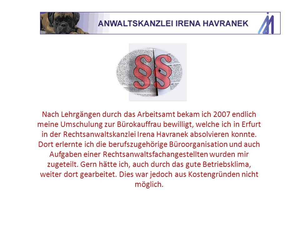 Nach Lehrgängen durch das Arbeitsamt bekam ich 2007 endlich meine Umschulung zur Bürokauffrau bewilligt, welche ich in Erfurt in der Rechtsanwaltskanzlei Irena Havranek absolvieren konnte.
