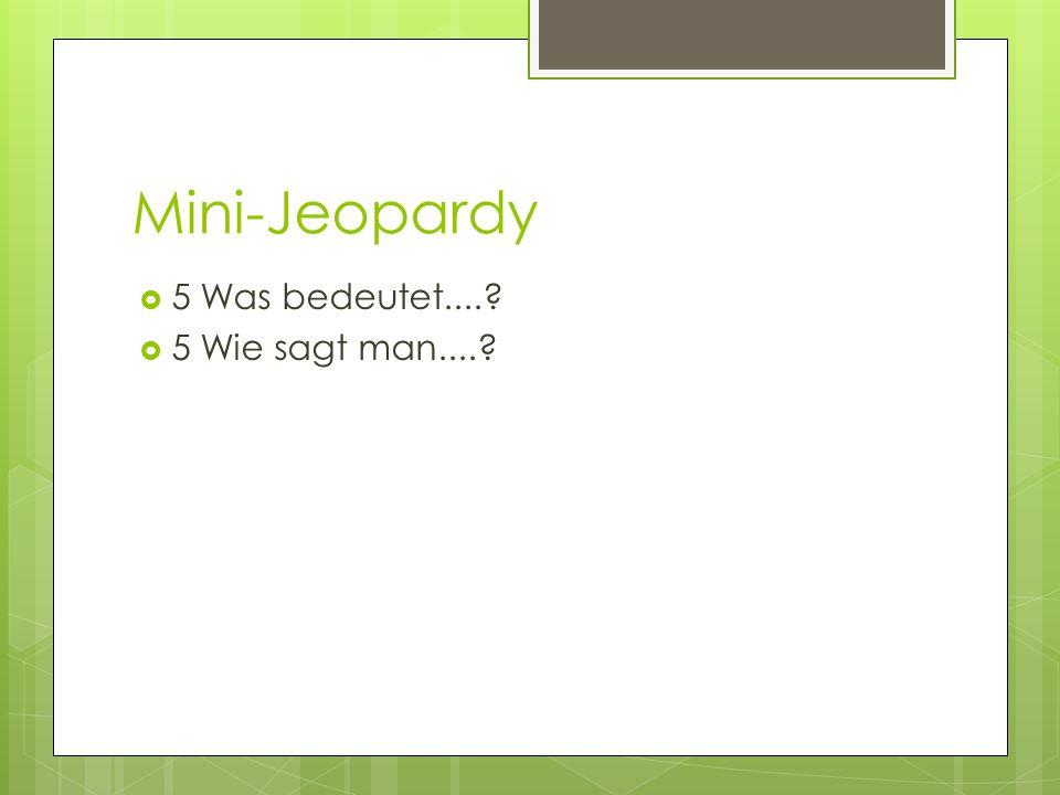 Mini-Jeopardy 5 Was bedeutet.... 5 Wie sagt man....