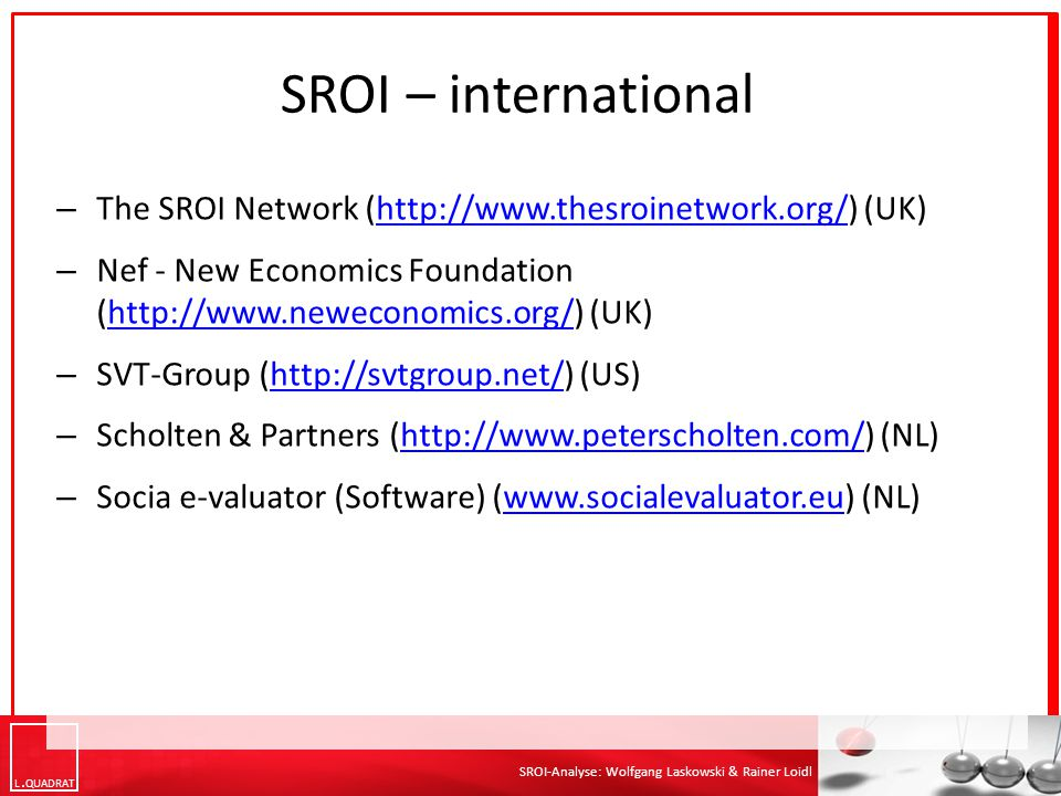 SROI – international The SROI Network (http://www.thesroinetwork.org/) (UK) Nef - New Economics Foundation (http://www.neweconomics.org/) (UK)