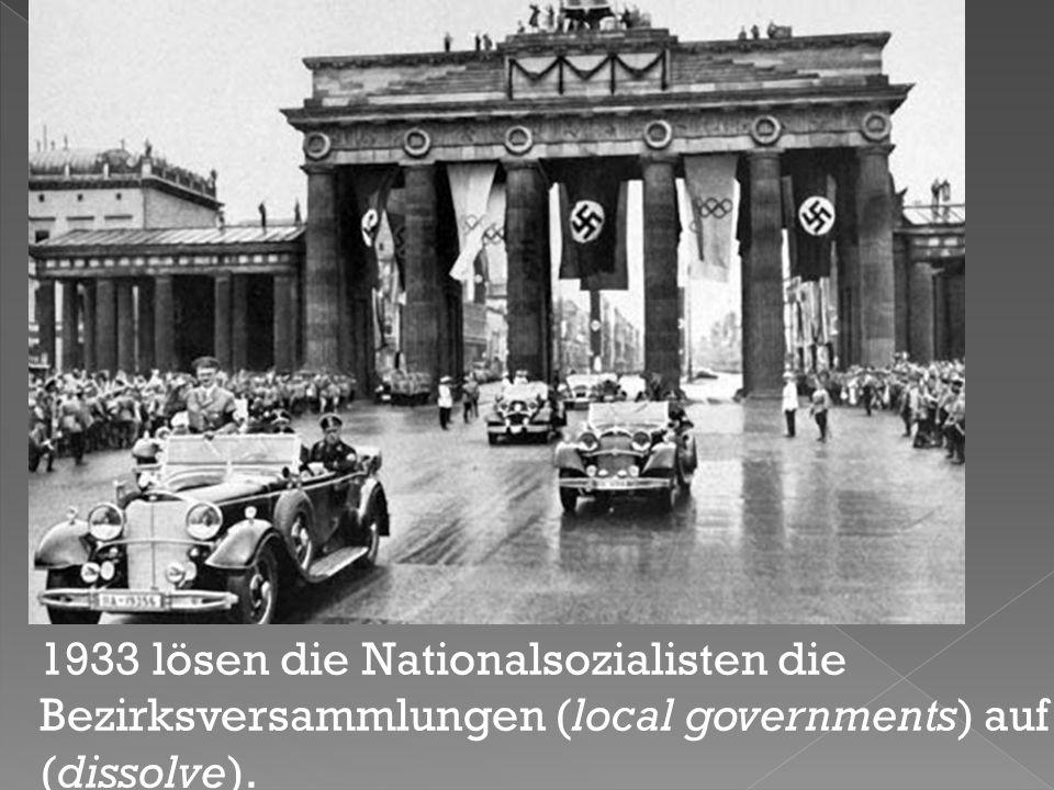 1933 lösen die Nationalsozialisten die Bezirksversammlungen (local governments) auf (dissolve).